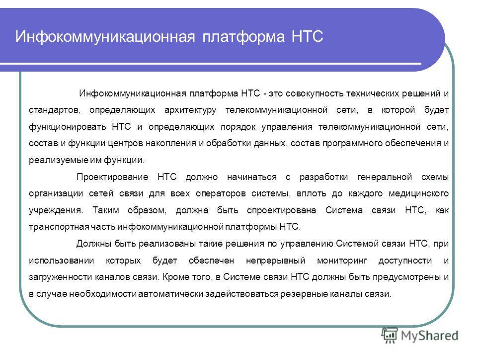 Инфокоммуникационная платформа НТС Инфокоммуникационная платформа НТС - это совокупность технических решений и стандартов, определяющих архитектуру телекоммуникационной сети, в которой будет функционировать НТС и определяющих порядок управления телек