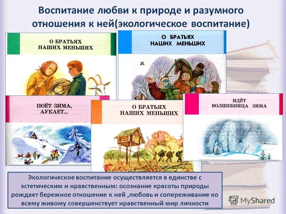 Воспитание любви к природе и разумного отношения к ней(экологическое воспитание) Экологическое воспитание осуществляется в единстве с эстетическим и нравственным: осознание красоты природы рождает бережное отношение к ней,любовь и сопереживание ко вс