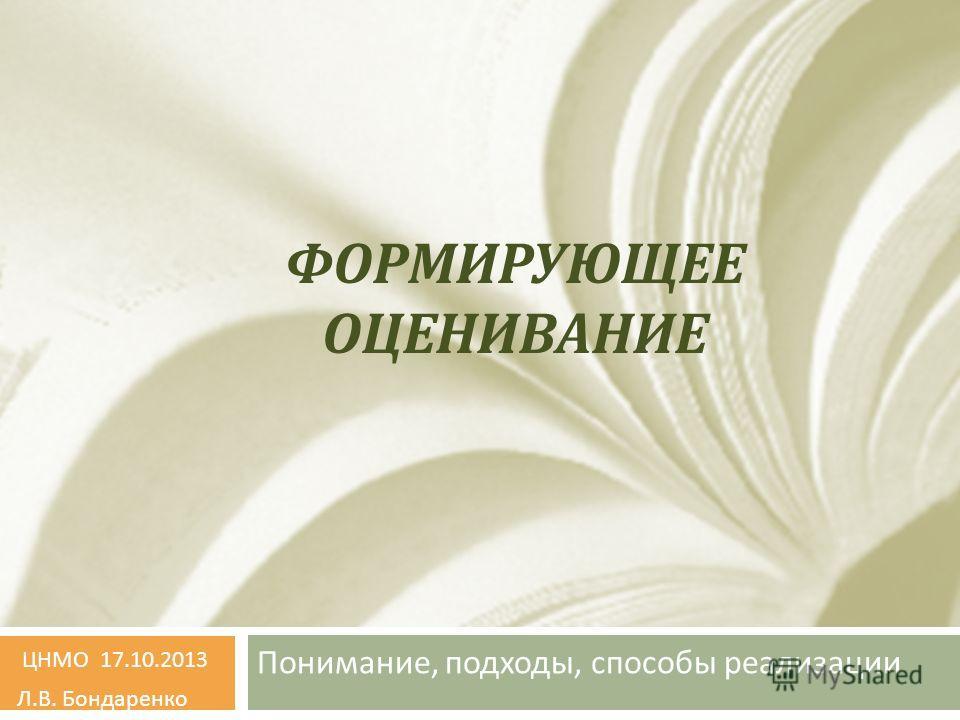 ФОРМИРУЮЩЕЕ ОЦЕНИВАНИЕ Понимание, подходы, способы реализации ЦНМО 17.10.2013 Л. В. Бондаренко