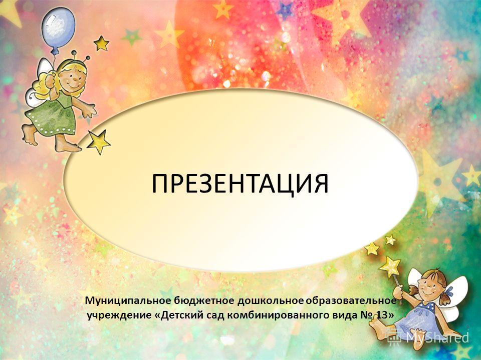 ПРЕЗЕНТАЦИЯ Муниципальное бюджетное дошкольное образовательное учреждение «Детский сад комбинированного вида 13»