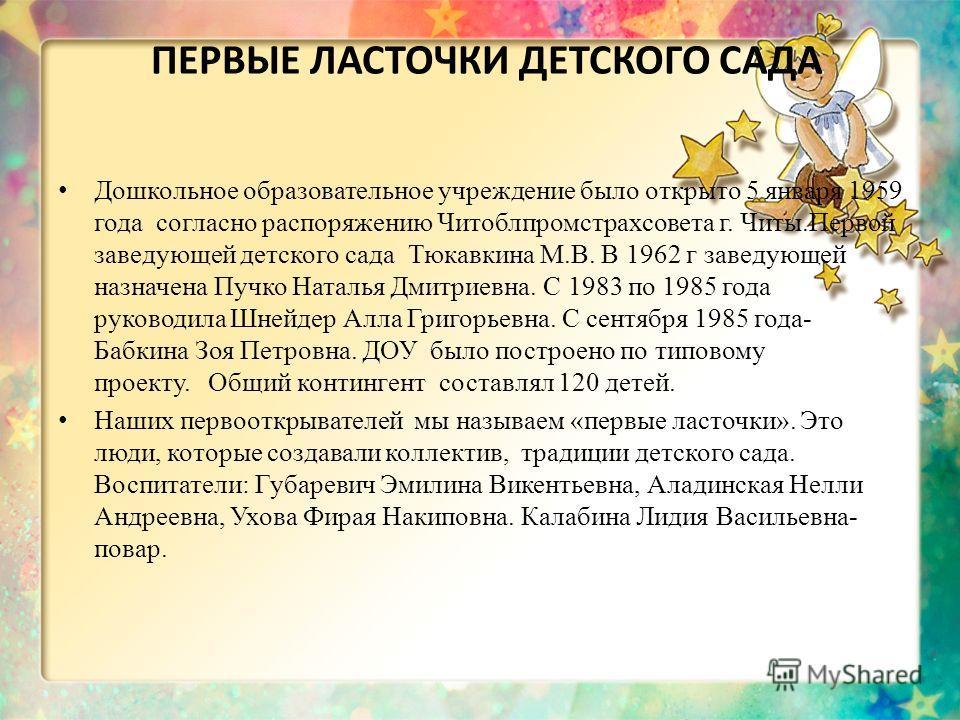 ПЕРВЫЕ ЛАСТОЧКИ ДЕТСКОГО САДА Дошкольное образовательное учреждение было открыто 5 января 1959 года согласно распоряжению Читоблпромстрахсовета г. Читы.Первой заведующей детского сада Тюкавкина М.В. В 1962 г заведующей назначена Пучко Наталья Дмитрие