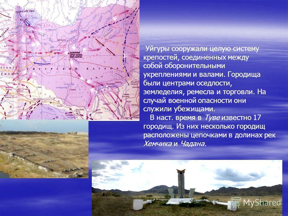 8 Уйгуры сооружали целую систему крепостей, соединенных между собой оборонительными укреплениями и валами. Городища были центрами оседлости, земледелия, ремесла и торговли. На случай военной опасности они служили убежищами. В наст. время в Туве извес