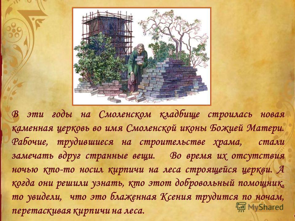 В эти годы на Смоленском кладбище строилась новая каменная церковь во имя Смоленской иконы Божией Матери. Рабочие, трудившиеся на строительстве храма, стали замечать вдруг странные вещи. Во время их отсутствия ночью кто-то носил кирпичи на леса строя