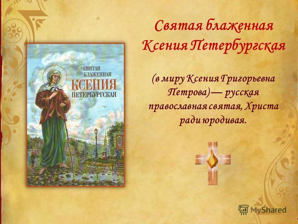 Святая блаженная Ксения Петербургская (в миру Ксения Григорьевна Петрова) русская православная святая, Христа ради юродивая.