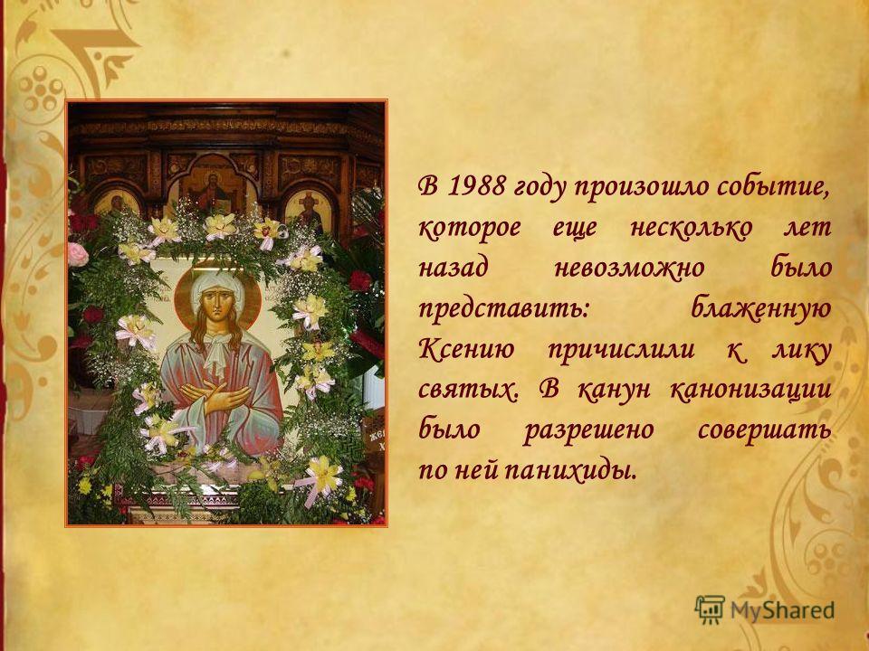 В 1988 году произошло событие, которое еще несколько лет назад невозможно было представить: блаженную Ксению причислили к лику святых. В канун канонизации было разрешено совершать по ней панихиды.
