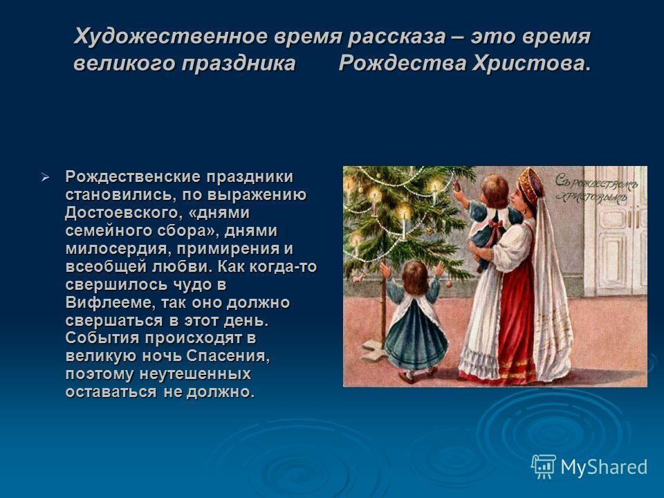 Художественное время рассказа – это время великого праздника Рождества Христова. Рождественские праздники становились, по выражению Достоевского, «днями семейного сбора», днями милосердия, примирения и всеобщей любви. Как когда-то свершилось чудо в В