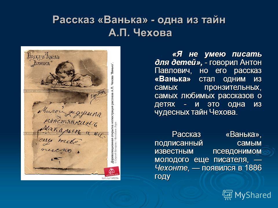 Рассказ «Ванька» - одна из тайн А.П. Чехова «Я не умею писать для детей», - говорил Антон Павлович, но его рассказ «Ванька» стал одним из самых пронзительных, самых любимых рассказов о детях - и это одна из чудесных тайн Чехова. Рассказ «Ванька», под