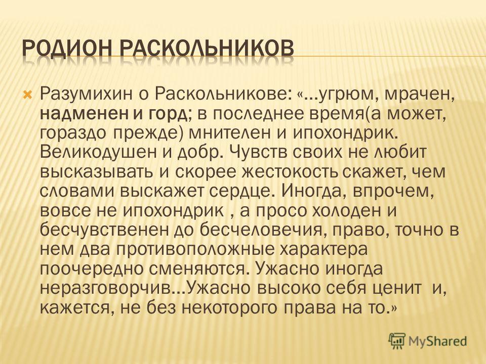 Разумихин о Раскольникове: «…угрюм, мрачен, надменен и горд; в последнее время(а может, гораздо прежде) мнителен и ипохондрик. Великодушен и добр. Чувств своих не любит высказывать и скорее жестокость скажет, чем словами выскажет сердце. Иногда, впро