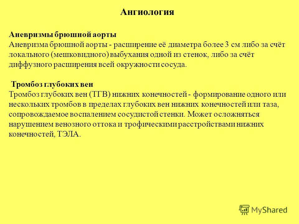 Аневризмы брюшной аорты Аневризма брюшной аорты - расширение её диаметра более 3 см либо за счёт локального (мешковидного) выбухания одной из стенок, либо за счёт диффузного расширения всей окружности сосуда. Тромбоз глубоких вен Тромбоз глубоких вен