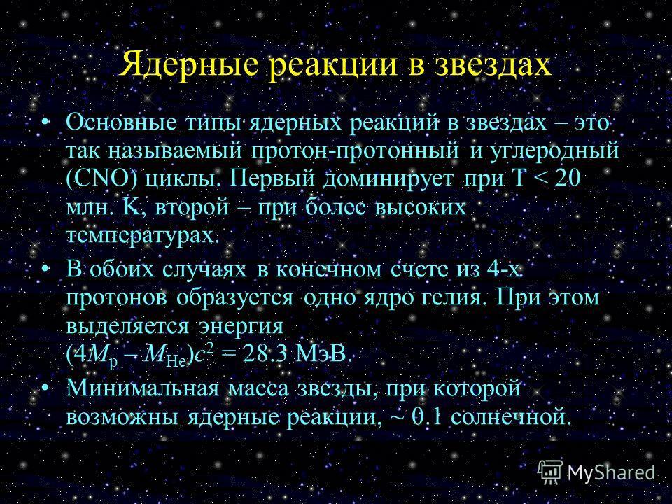 Ядерные реакции в звездах Основные типы ядерных реакций в звездах – это так называемый протон-протонный и углеродный (CNO) циклы. Первый доминирует при T < 20 млн. K, второй – при более высоких температурах. В обоих случаях в конечном счете из 4-х пр