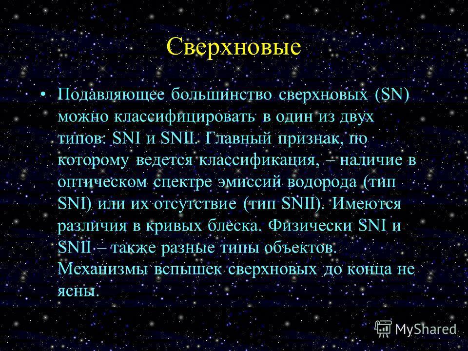Сверхновые Подавляющее большинство сверхновых (SN) можно классифицировать в один из двух типов: SNI и SNII. Главный признак, по которому ведется классификация, – наличие в оптическом спектре эмиссий водорода (тип SNI) или их отсутствие (тип SNII). Им