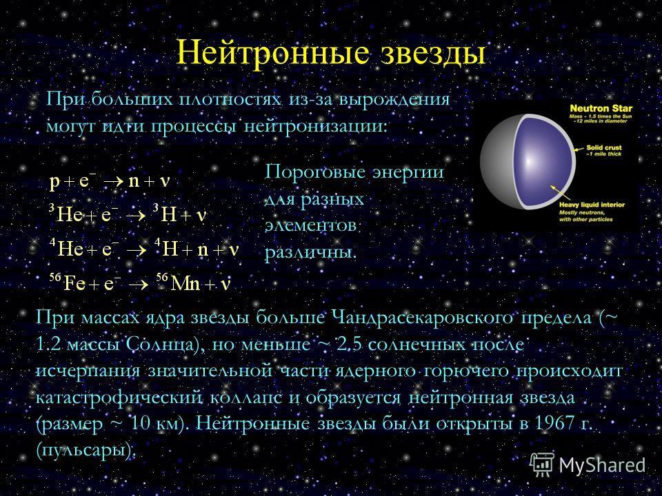 Нейтронные звезды При больших плотностях из-за вырождения могут идти процессы нейтронизации: Пороговые энергии для разных элементов различны. При массах ядра звезды больше Чандрасекаровского предела (~ 1.2 массы Солнца), но меньше ~ 2.5 солнечных пос