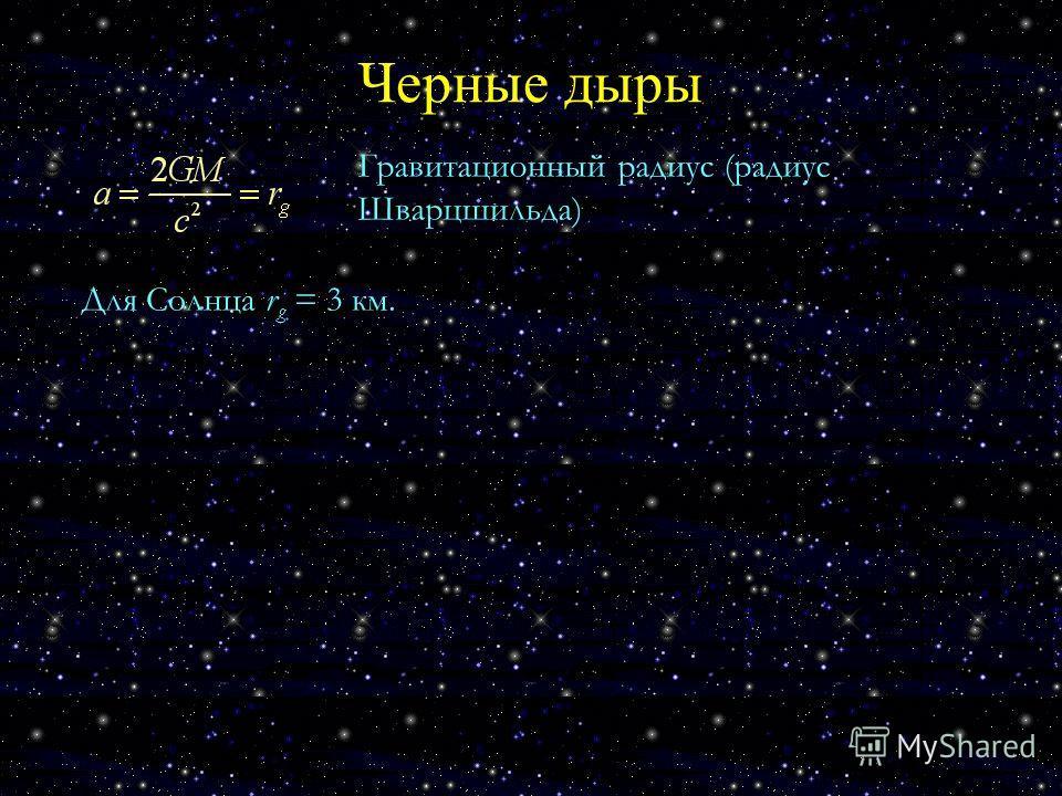 Черные дыры Гравитационный радиус (радиус Шварцшильда) Для Солнца r g = 3 км.