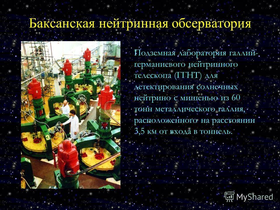 Баксанская нейтринная обсерватория Подземная лаборатория галлий- германиевого нейтринного телескопа (ГГНТ) для детектирования солнечных нейтрино с мишенью из 60 тонн металлического галлия, расположенного на расстоянии 3,5 км от входа в тоннель.