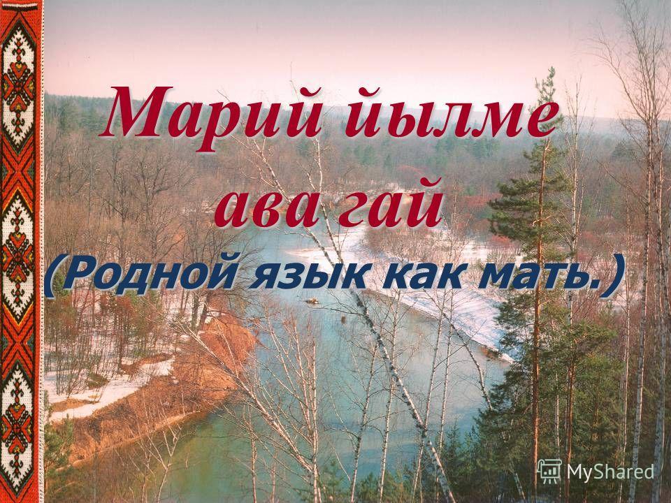 Марий йылме ава гай (Родной язык как мать.)
