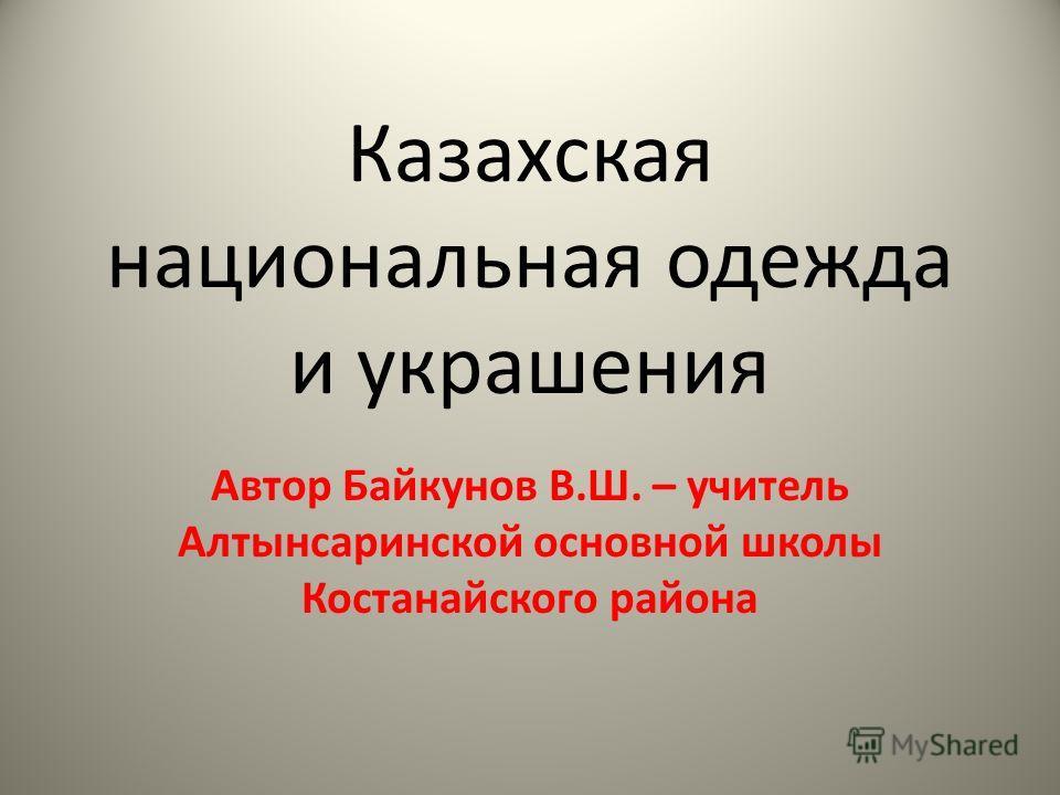 Казахская национальная одежда и украшения Автор Байкунов В.Ш. – учитель Алтынсаринской основной школы Костанайского района
