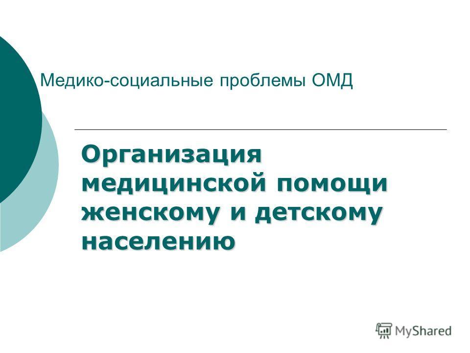 Медико-социальные проблемы ОМД Организация медицинской помощи женскому и детскому населению