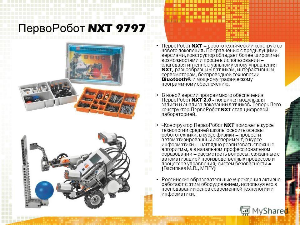 ПервоРобот NXT 9797 ПервоРобот NXT – робототехнический конструктор нового поколения. По сравнению с предыдущими версиями, конструктор обладает более широкими возможностями и проще в использовании – благодаря интеллектуальному блоку управления NXT, ра