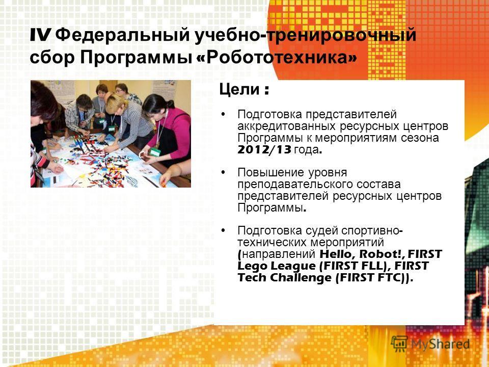 IV Федеральный учебно - тренировочный сбор Программы « Робототехника » Цели : Подготовка представителей аккредитованных ресурсных центров Программы к мероприятиям сезона 2012/13 года. Повышение уровня преподавательского состава представителей ресурсн