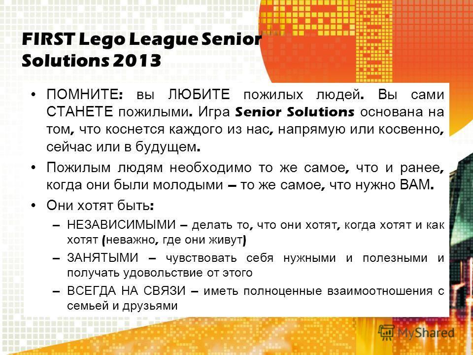 FIRST Lego League Senior Solutions 2013 ПОМНИТЕ : вы ЛЮБИТЕ пожилых людей. Вы сами СТАНЕТЕ пожилыми. Игра Senior Solutions основана на том, что коснется каждого из нас, напрямую или косвенно, сейчас или в будущем. Пожилым людям необходимо то же самое