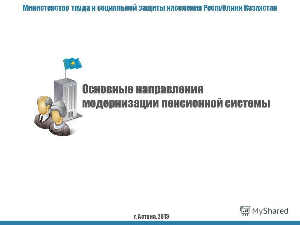 Основные направления модернизации пенсионной системы Министерство труда и социальной защиты населения Республики Казахстан г. Астана, 2013