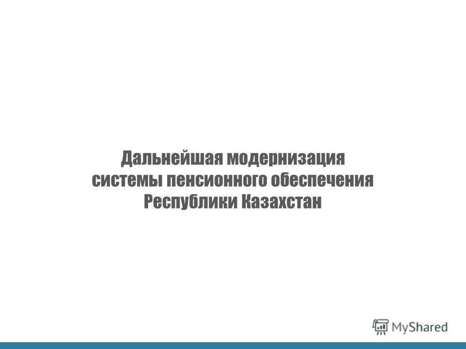 Дальнейшая модернизация системы пенсионного обеспечения Республики Казахстан