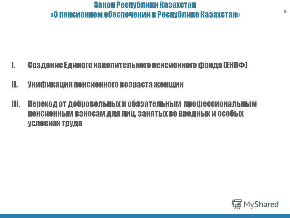 Закон Республики Казахстан «О пенсионном обеспечении в Республике Казахстан» 3 I.Создание Единого накопительного пенсионного фонда (ЕНПФ) II.Унификация пенсионного возраста женщин III.Переход от добровольных к обязательным профессиональным пенсионным