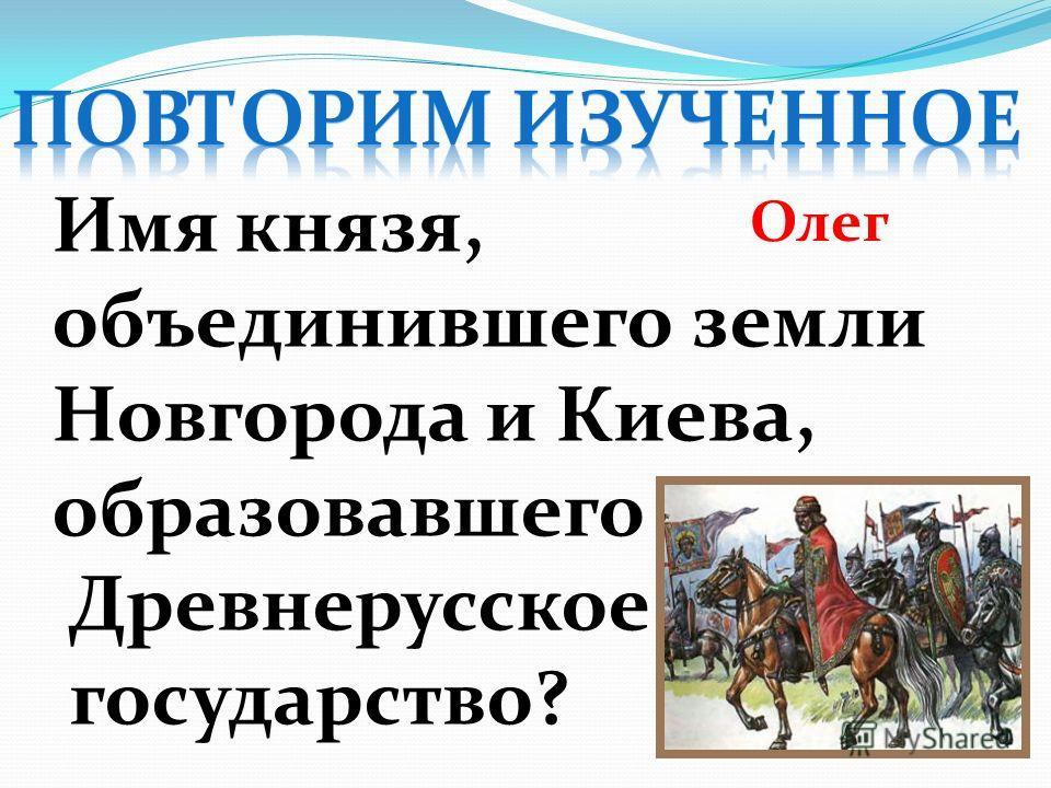 Имя князя, объединившего земли Новгорода и Киева, образовавшего Древнерусское государство? Олег