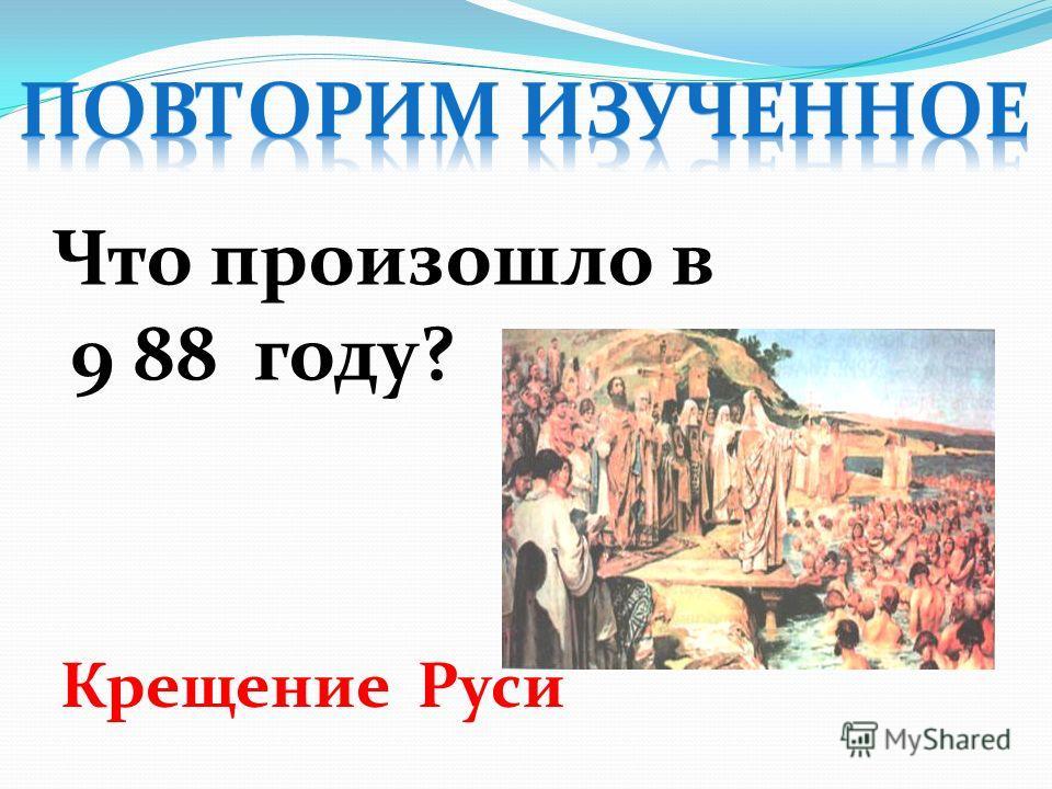 Что произошло в 9 88 году? Крещение Руси