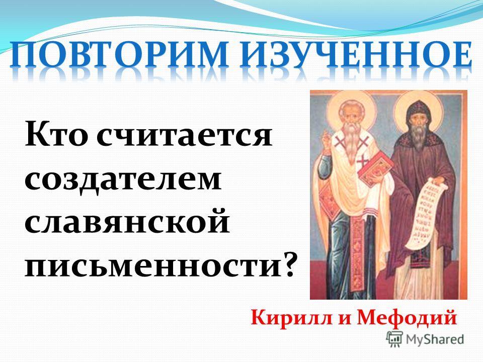Кто считается создателем славянской письменности? Кирилл и Мефодий