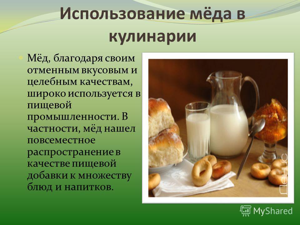 Использование мёда в кулинарии Мёд, благодаря своим отменным вкусовым и целебным качествам, широко используется в пищевой промышленности. В частности, мёд нашел повсеместное распространение в качестве пищевой добавки к множеству блюд и напитков.