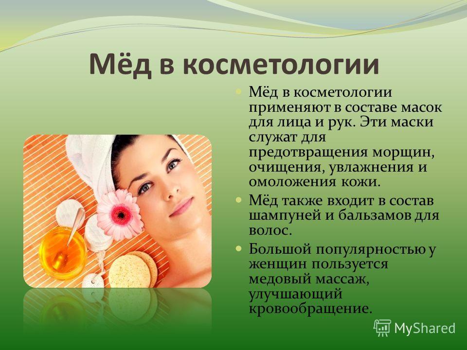 Мёд в косметологии Мёд в косметологии применяют в составе масок для лица и рук. Эти маски служат для предотвращения морщин, очищения, увлажнения и омоложения кожи. Мёд также входит в состав шампуней и бальзамов для волос. Большой популярностью у женщ