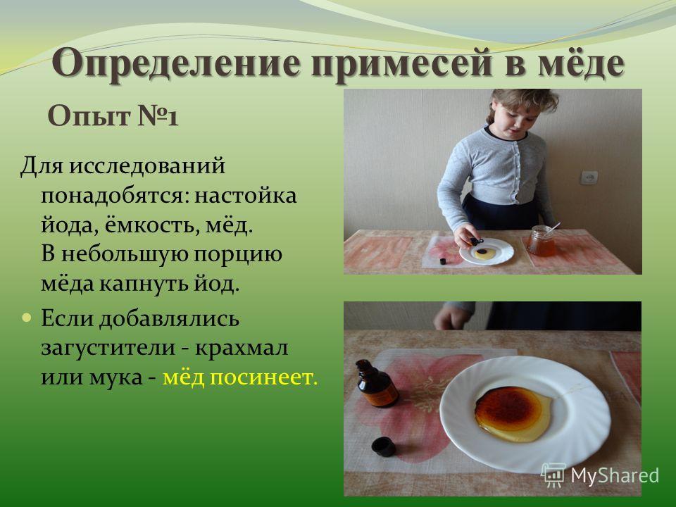 Определение примесей в мёде Для исследований понадобятся: настойка йода, ёмкость, мёд. В небольшую порцию мёда капнуть йод. Если добавлялись загустители - крахмал или мука - мёд посинеет. Опыт 1