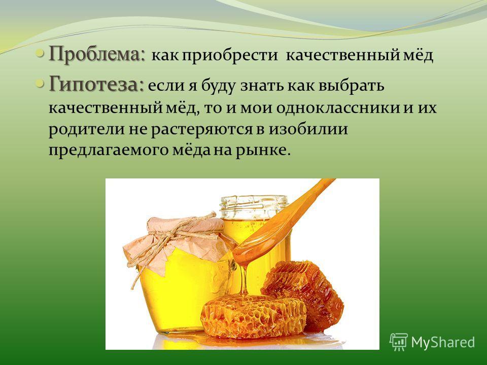 Проблема: Проблема: как приобрести качественный мёд Гипотеза: Гипотеза: если я буду знать как выбрать качественный мёд, то и мои одноклассники и их родители не растеряются в изобилии предлагаемого мёда на рынке.