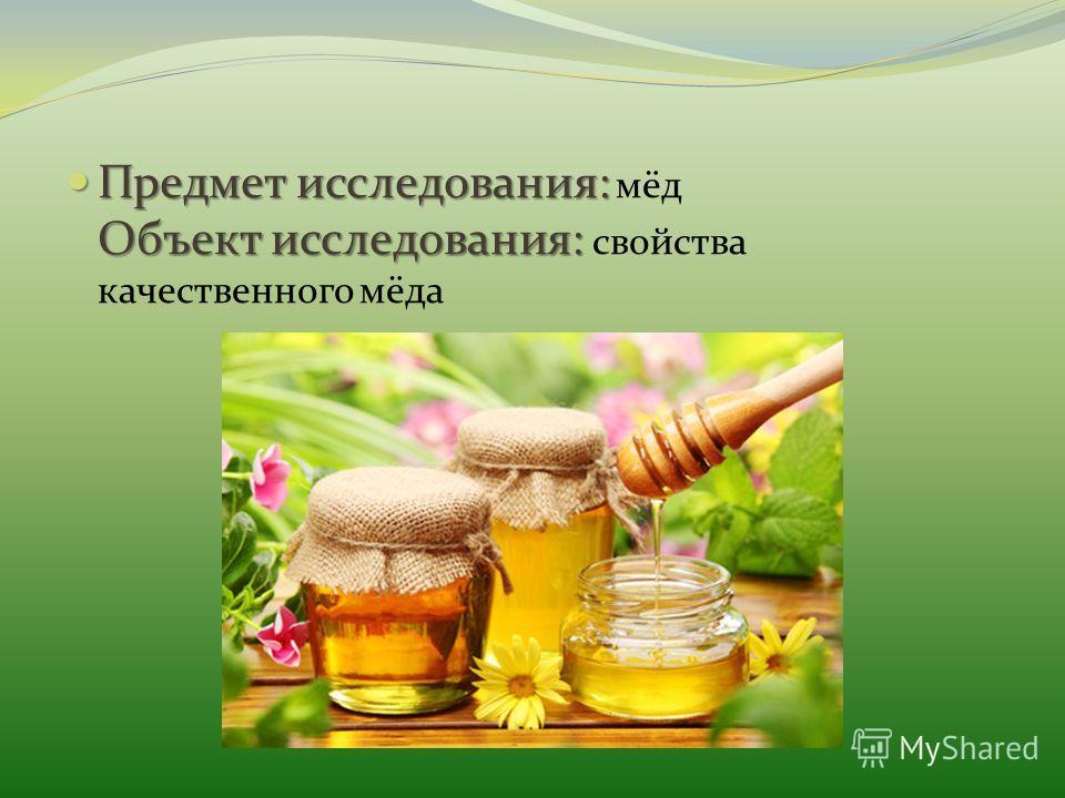 Предмет исследования: Объект исследования: Предмет исследования: мёд Объект исследования: свойства качественного мёда