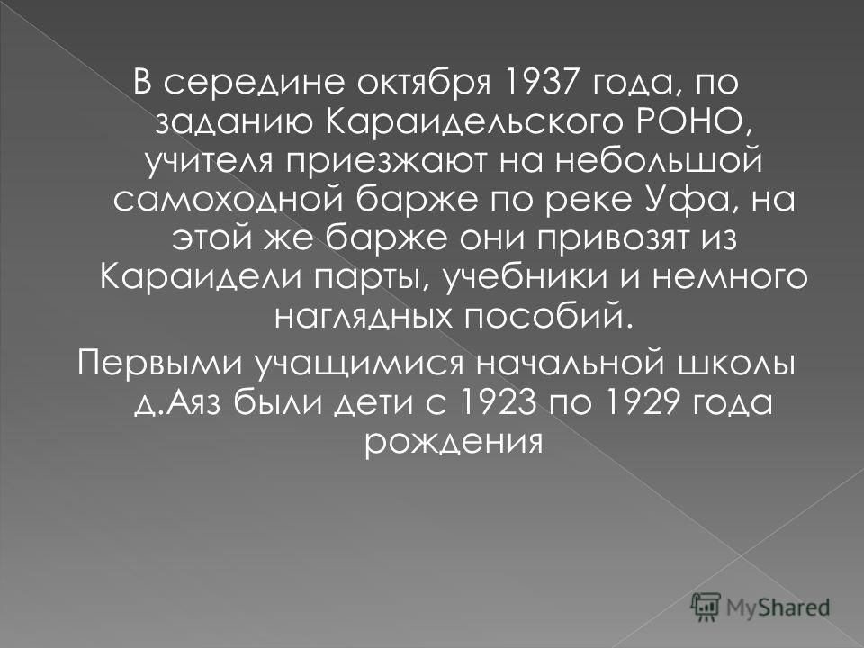 В середине октября 1937 года, по заданию Караидельского РОНО, учителя приезжают на небольшой самоходной барже по реке Уфа, на этой же барже они привозят из Караидели парты, учебники и немного наглядных пособий. Первыми учащимися начальной школы д.Аяз
