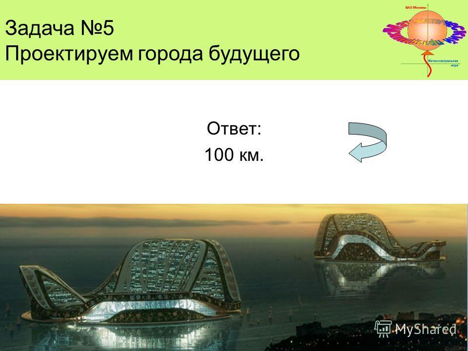 Ответ: 100 км. Задача 5 Проектируем города будущего