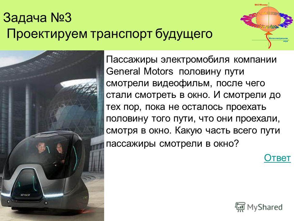 Задача 3 Проектируем транспорт будущего Пассажиры электромобиля компании General Мotors половину пути смотрели видеофильм, после чего стали смотреть в окно. И смотрели до тех пор, пока не осталось проехать половину того пути, что они проехали, смотря