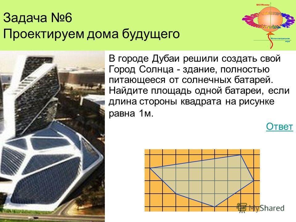 Задача 4. В городе Дубаи решили создать свой Город Солнца - здание, полностью питающееся от солнечных батарей. Найдите площадь одной батареи, если длина стороны квадрата на рисунке равна 1м. Ответ Задача 6 Проектируем дома будущего