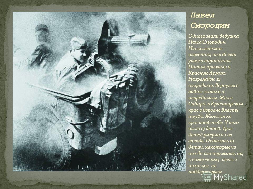 Одного звали дедушка Паша Смородин. Насколько мне известно, он в 16 лет ушел в партизаны. Потом призвали в Красную Армию. Награжден 12 наградами. Вернулся с войны живым и невредимым. Жил в Сибири, в Красноярском крае в деревне Власть труда. Женился н