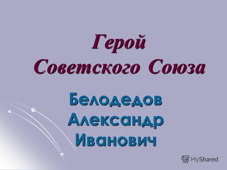 Герой Советского Союза Белодедов Александр Иванович