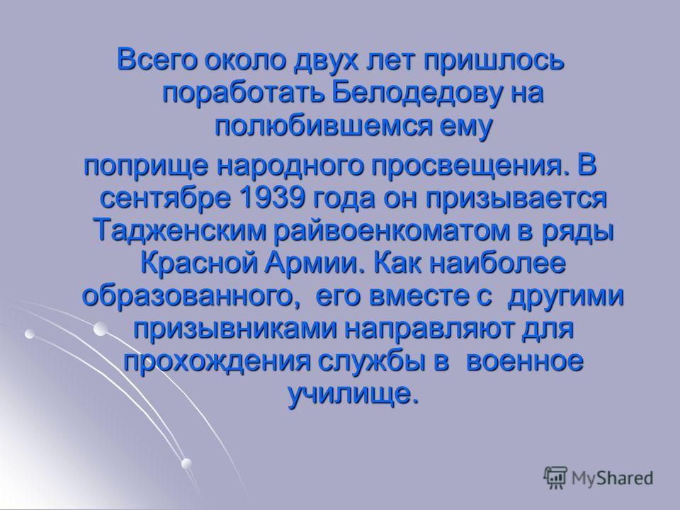 Всего около двух лет пришлось поработать Белодедову на полюбившемся ему поприще народного просвещения. В сентябре 1939 года он призывается Тадженским райвоенкоматом в ряды Красной Армии. Как наиболее образованного, его вместе с другими призывниками н