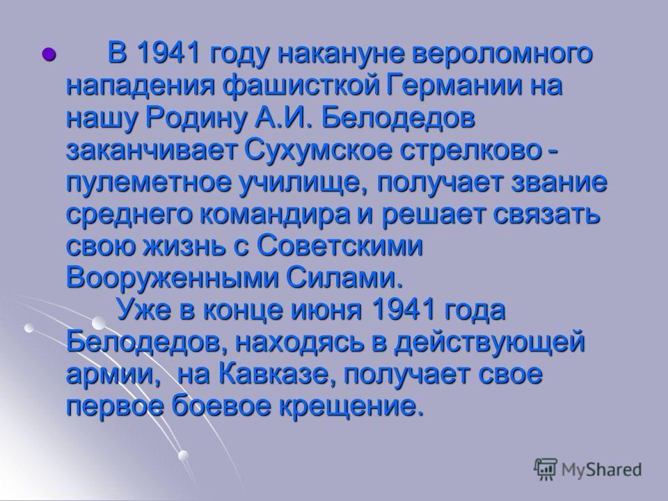 В 1941 году накануне вероломного нападения фашисткой Германии на нашу Родину А.И. Белодедов заканчивает Сухумское стрелково - пулеметное училище, получает звание среднего командира и решает связать свою жизнь с Советскими Вооруженными Силами. Уже в к