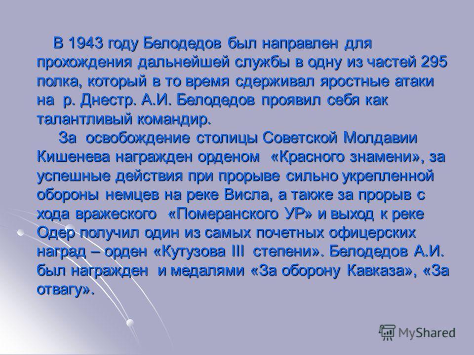 В 1943 году Белодедов был направлен для прохождения дальнейшей службы в одну из частей 295 полка, который в то время сдерживал яростные атаки на р. Днестр. А.И. Белодедов проявил себя как талантливый командир. В 1943 году Белодедов был направлен для