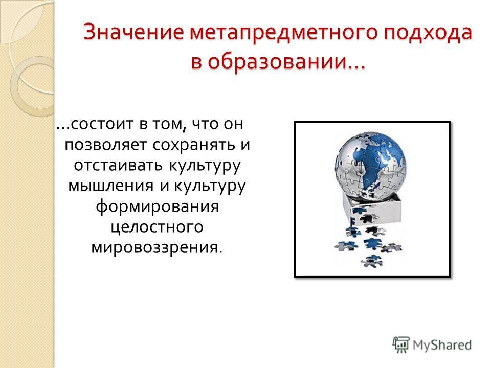 Значение метапредметного подхода в образовании … … состоит в том, что он позволяет сохранять и отстаивать культуру мышления и культуру формирования целостного мировоззрения.