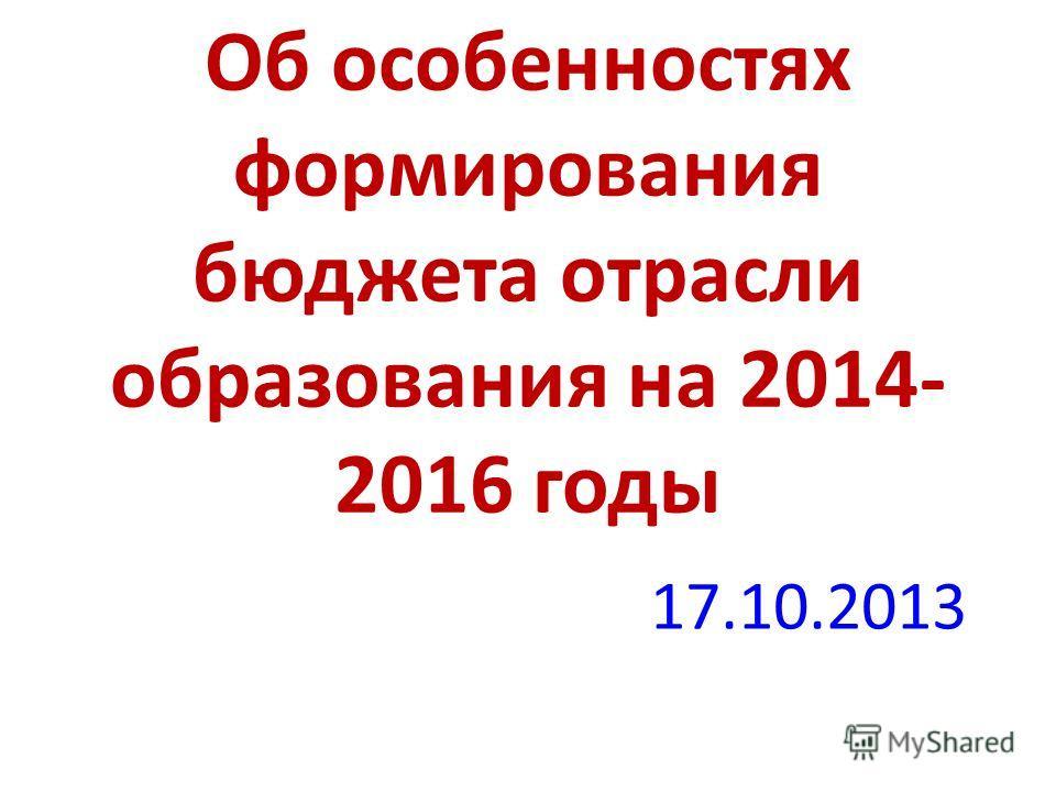 Об особенностях формирования бюджета отрасли образования на 2014- 2016 годы 17.10.2013