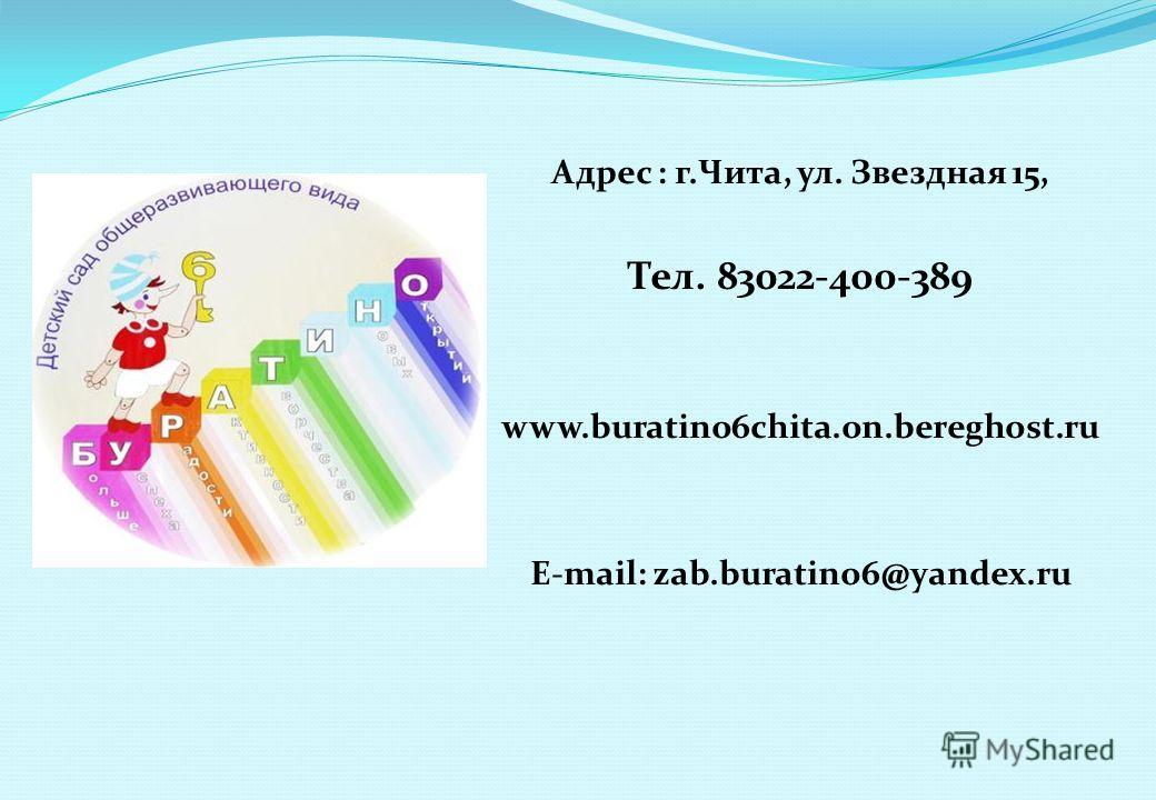 Адрес : г.Чита, ул. Звездная 15, Тел. 83022-400-389 www.buratino6chita.on.bereghost.ru E-mail: zab.buratino6@yandex.ru