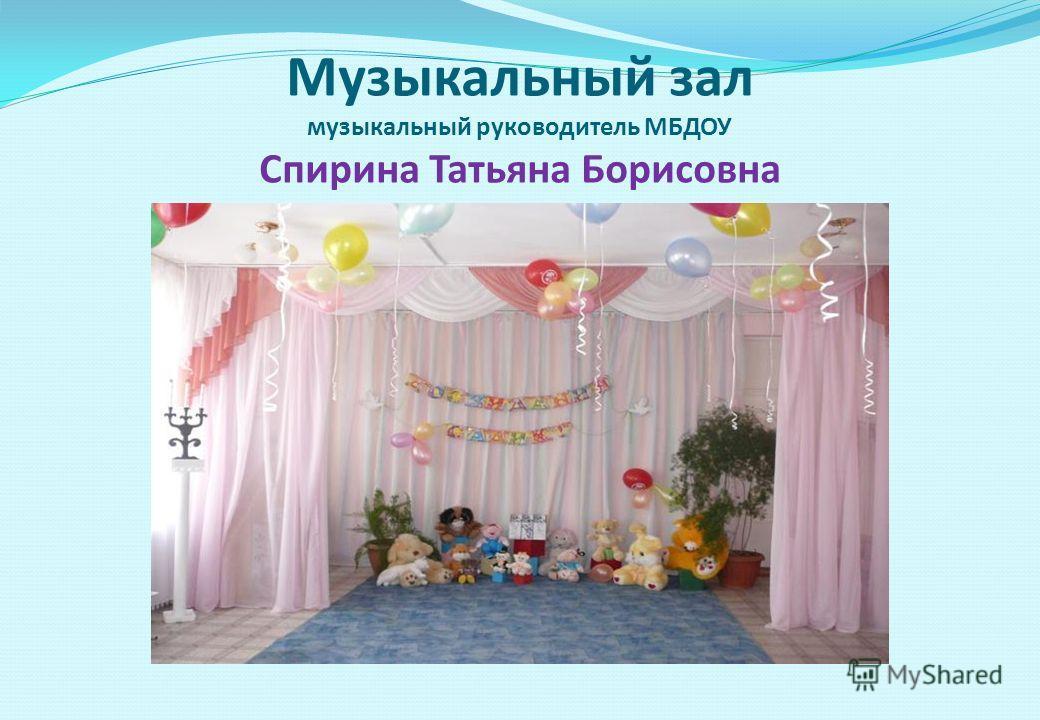 Музыкальный зал музыкальный руководитель МБДОУ Спирина Татьяна Борисовна