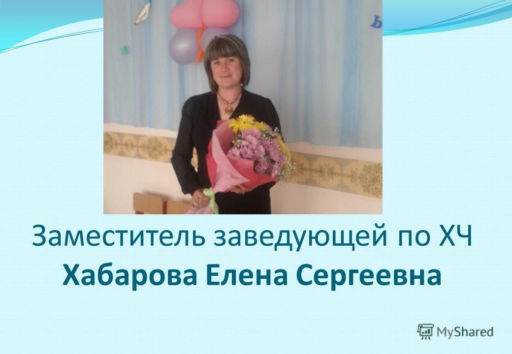 Заместитель заведующей по ХЧ Хабарова Елена Сергеевна
