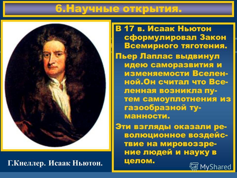 ЖДЕМ ВАС! 6.Научные открытия. В 17 в. Исаак Ньютон сформулировал Закон Всемирного тяготения. Пьер Лаплас выдвинул идею саморазвития и изменяемости Вселен- ной.Он считал что Все- ленная возникла пу- тем самоуплотнения из газообразной ту- манности. Эти
